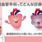 【心臓血管外科とは】循環器内科との違いがよくわかる!心臓血管外科ガイド
